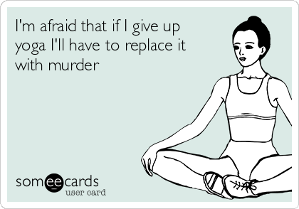I'm afraid that if I give up yoga I'll have to replace it with murder