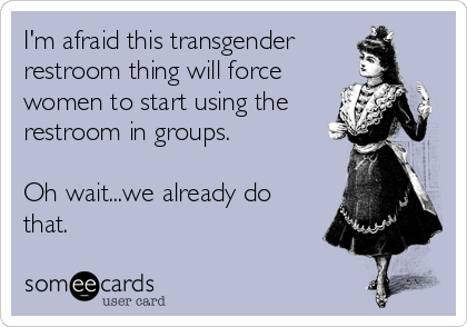 I'm afraid this transgender restroom thing will force women to start using the restroom in groups.  Oh wait...we already do that.