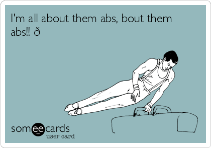 I'm all about them abs, bout them abs!!