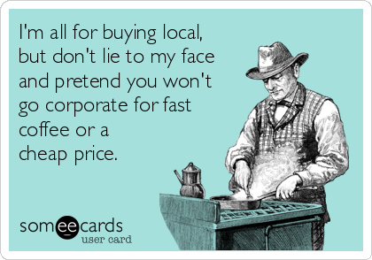 I'm all for buying local, but don't lie to my face and pretend you won't go corporate for fast coffee or a cheap price.