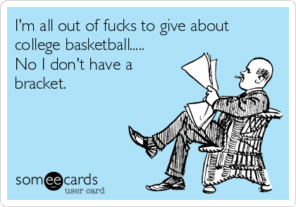 I'm all out of fucks to give about college basketball..... No I don't have a bracket.