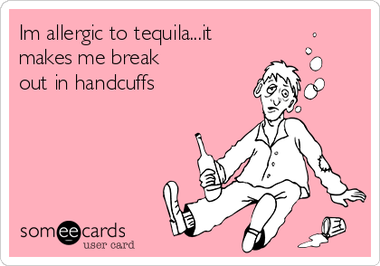 Im allergic to tequila...it makes me break out in handcuffs