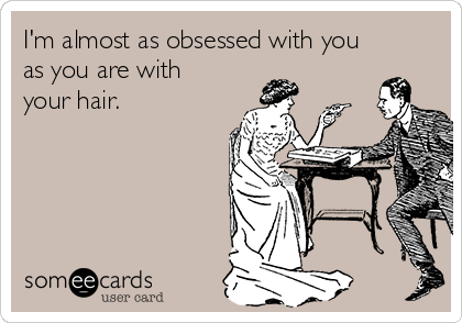 I'm almost as obsessed with you as you are with your hair.