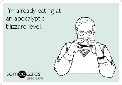 I'm already eating at an apocalyptic blizzard level.