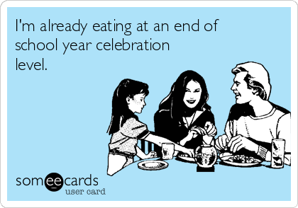 I'm already eating at an end of school year celebration level.