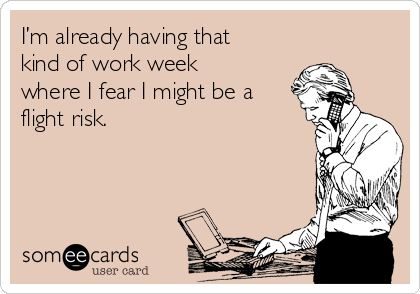 I'm already having that kind of work week where I fear I might be a flight risk.