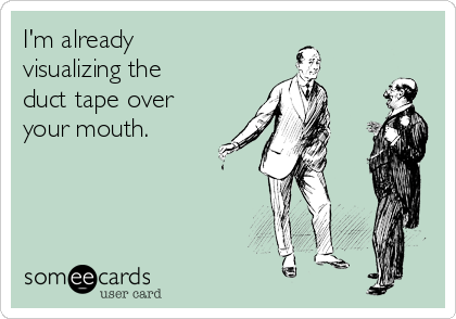 I'm already visualizing the duct tape over your mouth.