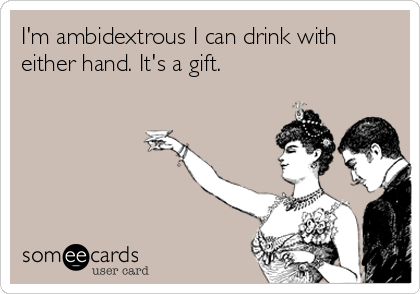 I'm ambidextrous I can drink with either hand. It's a gift.