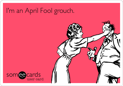 I'm an April Fool grouch.