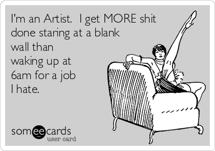 I'm an Artist.  I get MORE shit done staring at a blank wall than waking up at  6am for a job I hate.