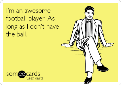 I'm an awesome football player. As long as I don't have the ball.