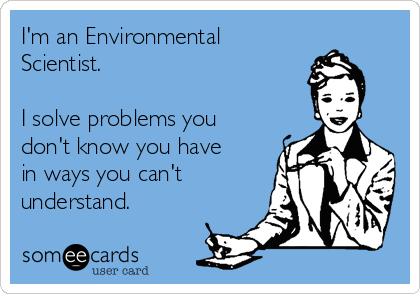 I'm an Environmental Scientist.  I solve problems you don't know you have in ways you can't understand.