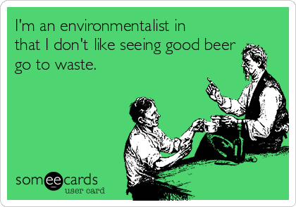 I'm an environmentalist in that I don't like seeing good beer go to waste.