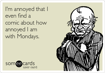 I'm annoyed that I even find a comic about how annoyed I am with Mondays.