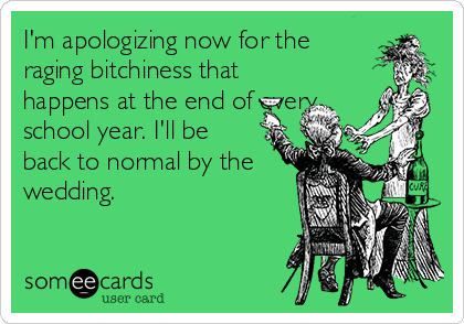 I'm apologizing now for the raging bitchiness that happens at the end of every school year. I'll be back to normal by the wedding.