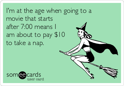 I'm at the age when going to a movie that starts after 7:00 means I am about to pay $10 to take a nap.