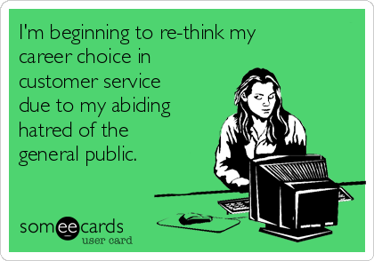 I'm beginning to re-think my career choice in customer service due to my abiding hatred of the general public.