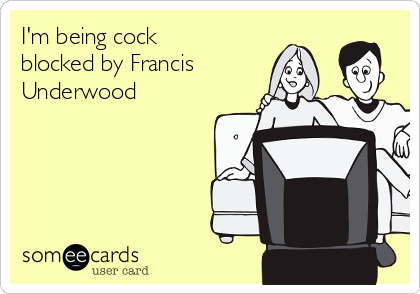 I'm being cock blocked by Francis Underwood