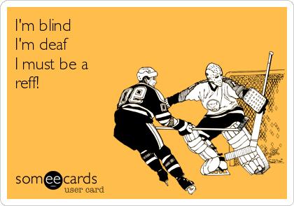 I'm blind I'm deaf I must be a reff!