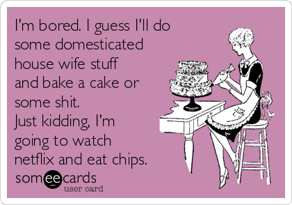 I'm bored. I guess I'll do some domesticated house wife stuff and bake a cake or some shit. Just kidding, I'm going to watch netflix and eat chips.