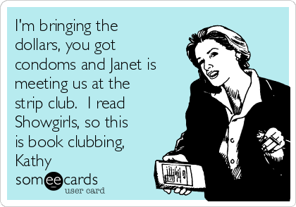 I'm bringing the dollars, you got condoms and Janet is meeting us at the strip club.  I read Showgirls, so this is book clubbing, Kathy