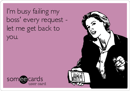 I'm busy failing my boss' every request - let me get back to you.