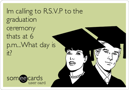 Im calling to R.S.V.P to the graduation ceremony thats at 6 p.m...What day is it?