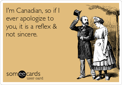 I'm Canadian, so if I ever apologize to you, it is a reflex & not sincere.