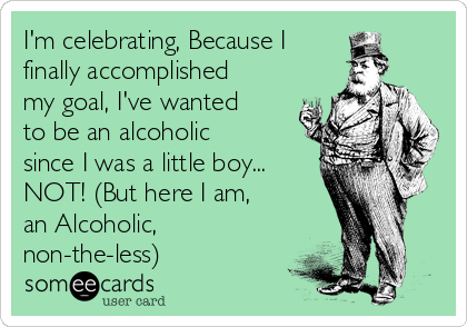 I'm celebrating, Because I finally accomplished my goal, I've wanted to be an alcoholic since I was a little boy... NOT! (But here I am,  an Alcoholic, non-the-less)