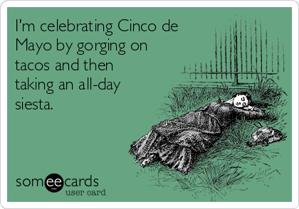 I'm celebrating Cinco de  Mayo by gorging on tacos and then taking an all-day siesta.