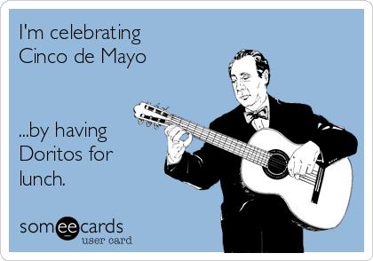 I'm celebrating Cinco de Mayo   ...by having Doritos for lunch.