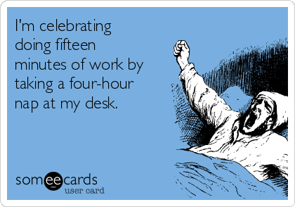 I'm celebrating doing fifteen minutes of work by taking a four-hour nap at my desk.