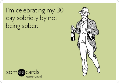 I'm celebrating my 30 day sobriety by not being sober.