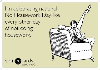 I'm celebrating national  No Housework Day like  every other day of not doing housework.