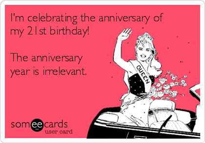 I'm celebrating the anniversary of my 21st birthday!  The anniversary year is irrelevant.