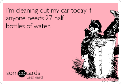 I'm cleaning out my car today if anyone needs 27 half bottles of water.