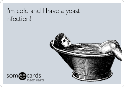 I'm cold and I have a yeast infection!