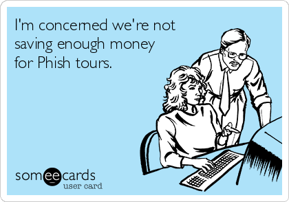 I'm concerned we're not saving enough money for Phish tours.