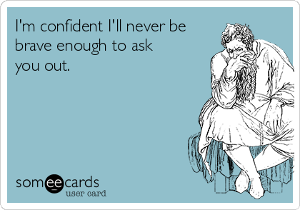 I'm confident I'll never be brave enough to ask you out.
