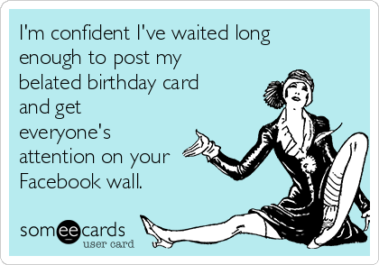 I'm confident I've waited long enough to post my belated birthday card and get everyone's attention on your Facebook wall.
