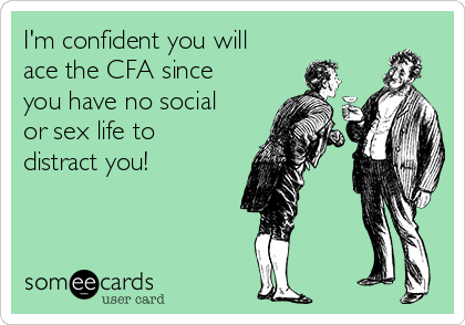 I'm confident you will ace the CFA since you have no social or sex life to distract you!