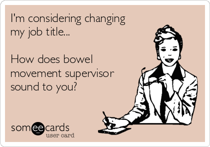 I'm considering changing my job title...  How does bowel movement supervisor sound to you?