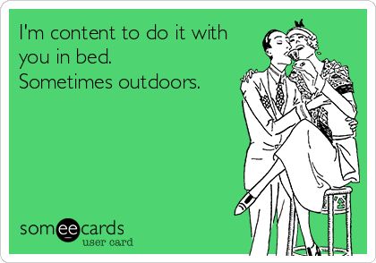 I'm content to do it with you in bed. Sometimes outdoors.