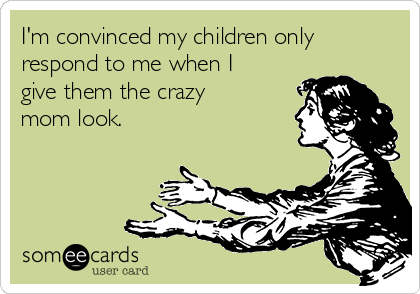 I'm convinced my children only respond to me when I give them the crazy mom look.