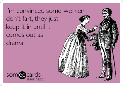 I'm convinced some women don't fart, they just keep it in until it comes out as drama!