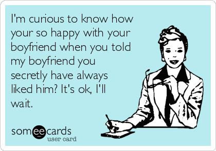 I'm curious to know how your so happy with your boyfriend when you told my boyfriend you secretly have always liked him? It's ok, I'll wait.