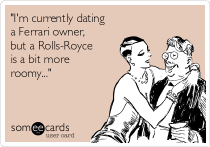 """""""I'm currently dating a Ferrari owner,  but a Rolls-Royce is a bit more roomy..."""""""