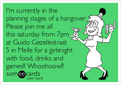 I'm currently in the planning stages of a hangover Please join me all this saturday from 7pm at Guido Gezellestraat  5 in Melle for a girlsnight with food, drinks and games!! Whoohoow!!