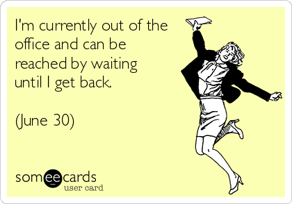 I'm currently out of the office and can be reached by waiting until I get back.  (June 30)