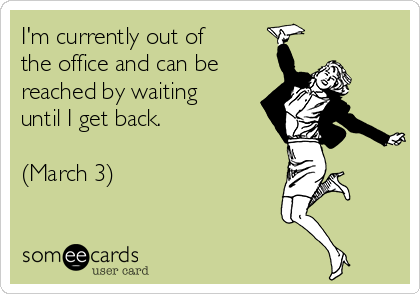 I'm currently out of the office and can be reached by waiting until I get back.    (March 3)